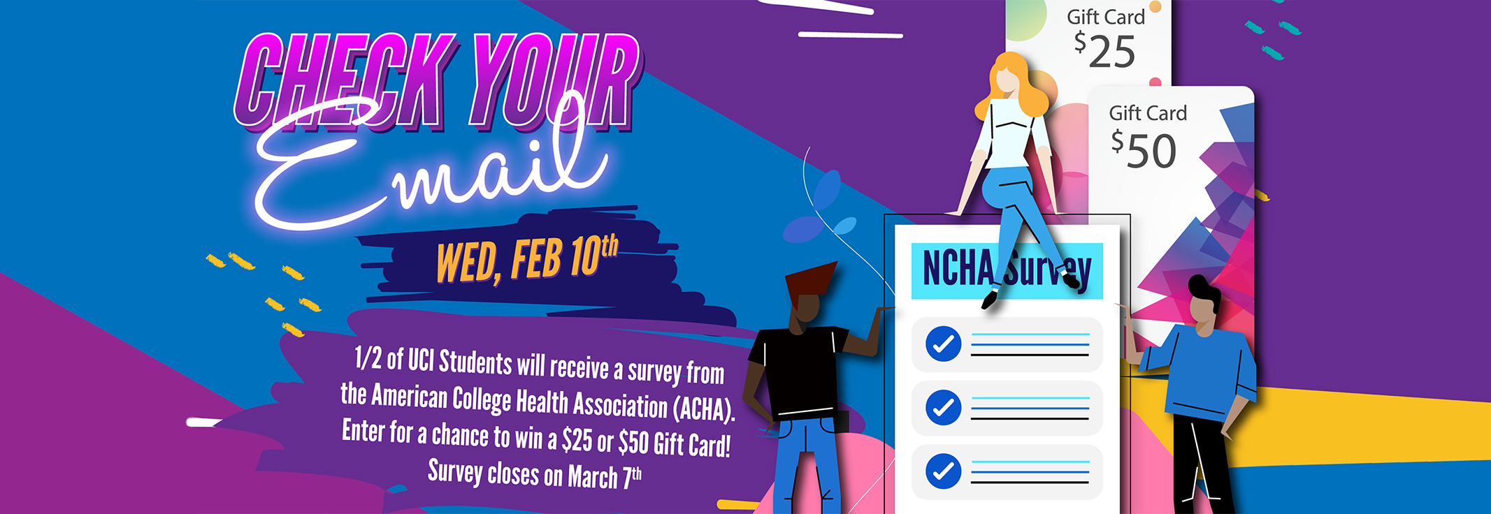 Check your email Wed, Feb 10th - 1/2 of UCI Students will received a survey from the American College Health Association. Enter for a chance to win a $25 or $50 Gift Card! Survey closed on March 7th