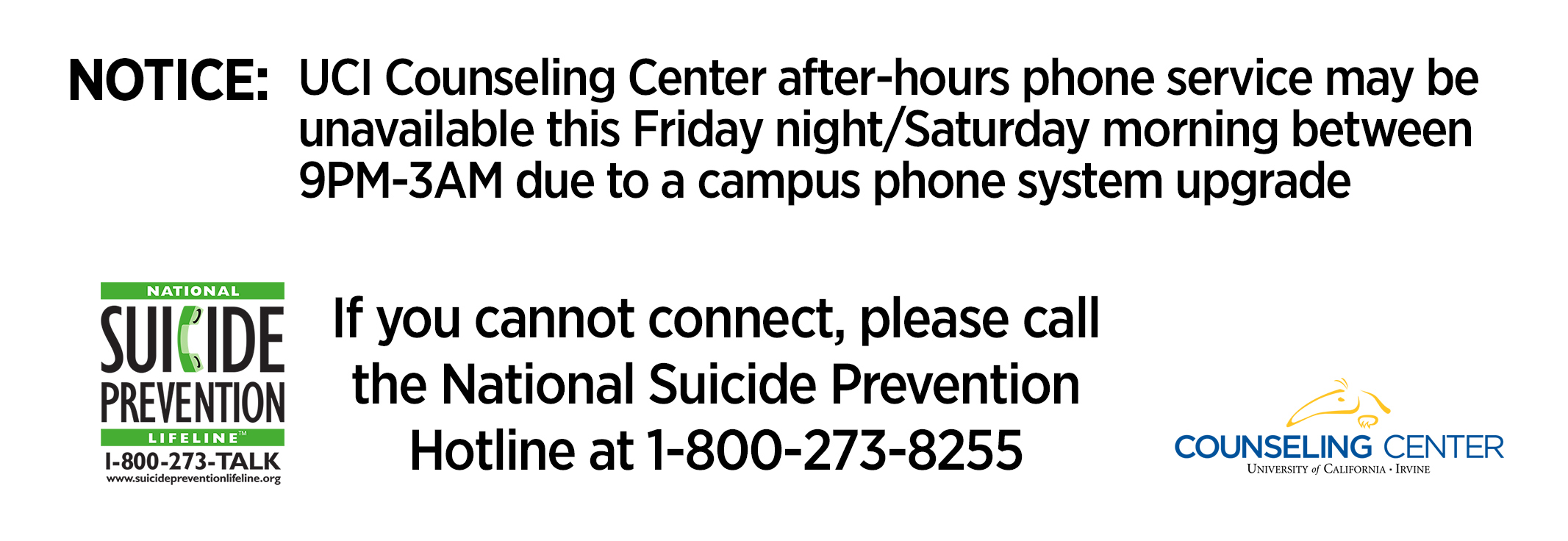 Notice: UCI Counseling Center after-hours phone service may be unavailable this Friday night/Saturday morning between 9PM-3AM due to a campus phone system upgrade. If you cannot connect, please call the National Suicide Prevention Hotline at 1-800-273-825